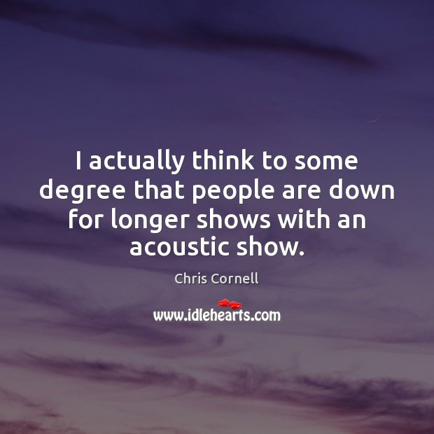 I actually think to some degree that people are down for longer Chris Cornell Picture Quote
