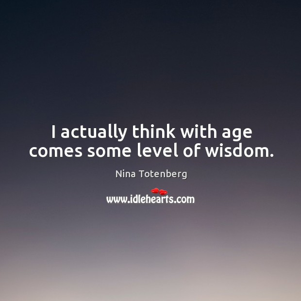 I actually think with age comes some level of wisdom. Image