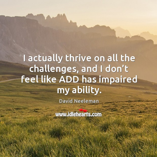 I actually thrive on all the challenges, and I don't feel like add has impaired my ability. David Neeleman Picture Quote