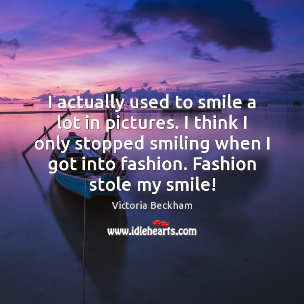 I actually used to smile a lot in pictures. I think I Victoria Beckham Picture Quote