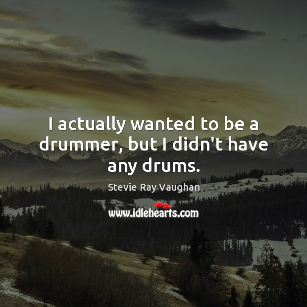 Image, I actually wanted to be a drummer, but I didn't have any drums.