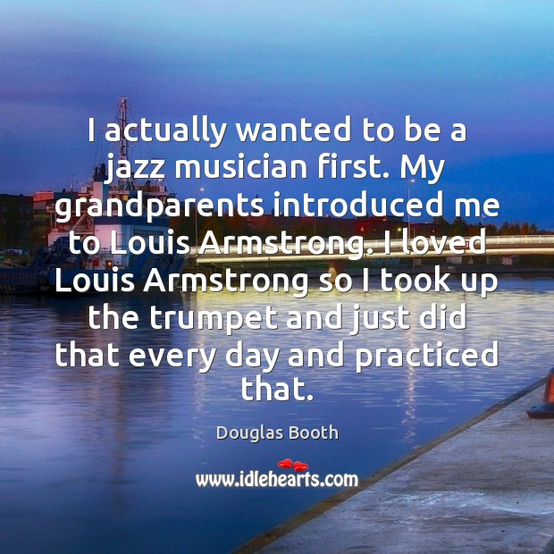 I actually wanted to be a jazz musician first. My grandparents introduced Douglas Booth Picture Quote