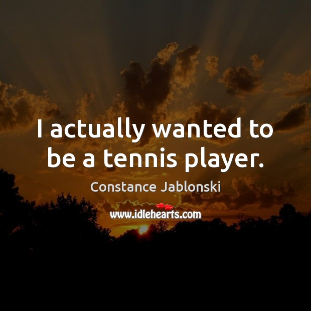 I actually wanted to be a tennis player. Image