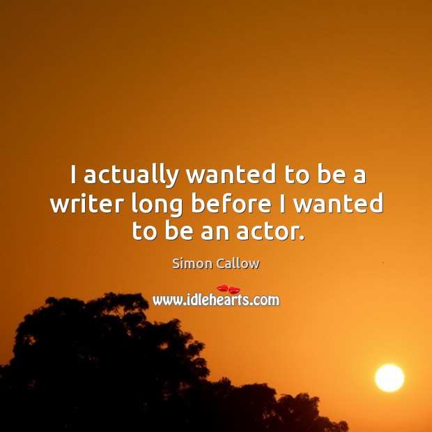 I actually wanted to be a writer long before I wanted to be an actor. Image