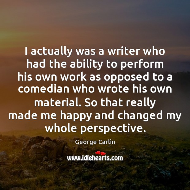 I actually was a writer who had the ability to perform his Image