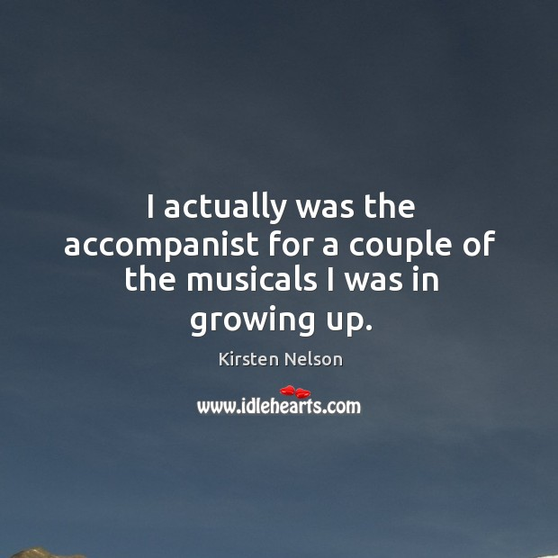 Image, I actually was the accompanist for a couple of the musicals I was in growing up.