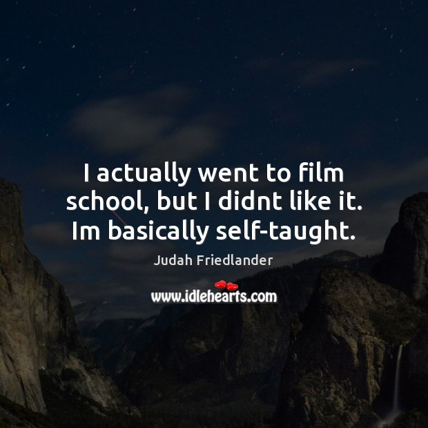 I actually went to film school, but I didnt like it. Im basically self-taught. Image