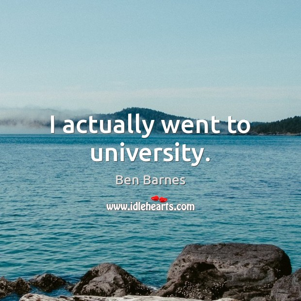 I actually went to university. Ben Barnes Picture Quote