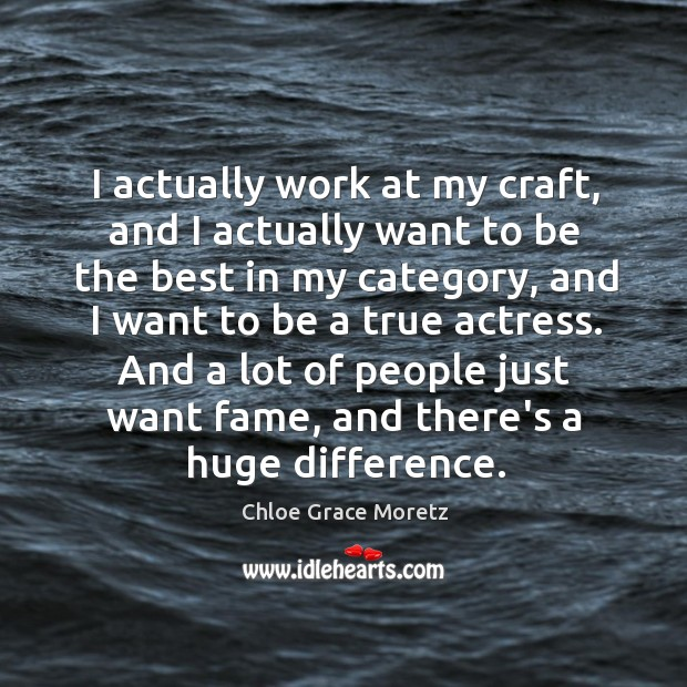I actually work at my craft, and I actually want to be Image