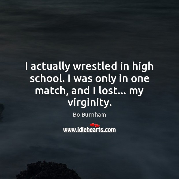 I actually wrestled in high school. I was only in one match, and I lost… my virginity. Bo Burnham Picture Quote