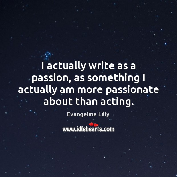 I actually write as a passion, as something I actually am more Image