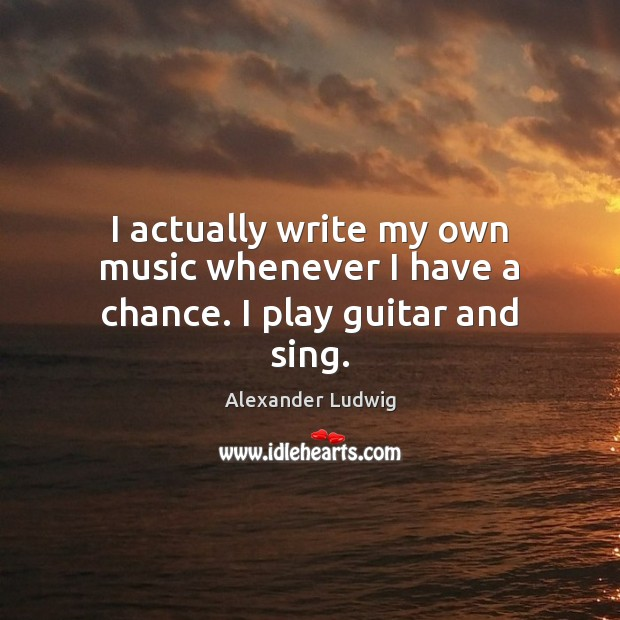 Image, I actually write my own music whenever I have a chance. I play guitar and sing.