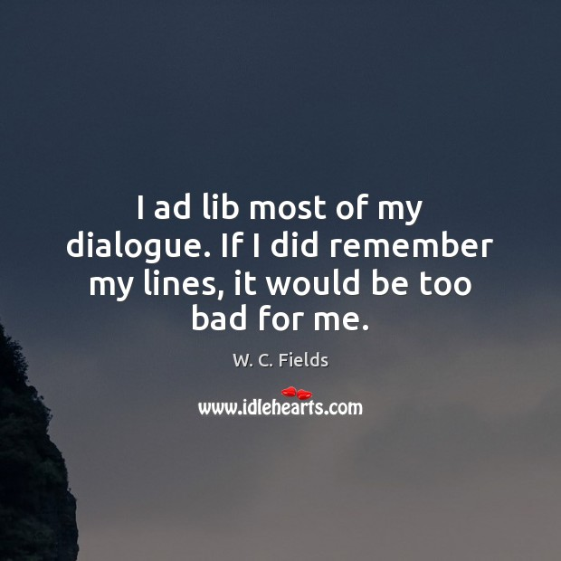 I ad lib most of my dialogue. If I did remember my lines, it would be too bad for me. W. C. Fields Picture Quote