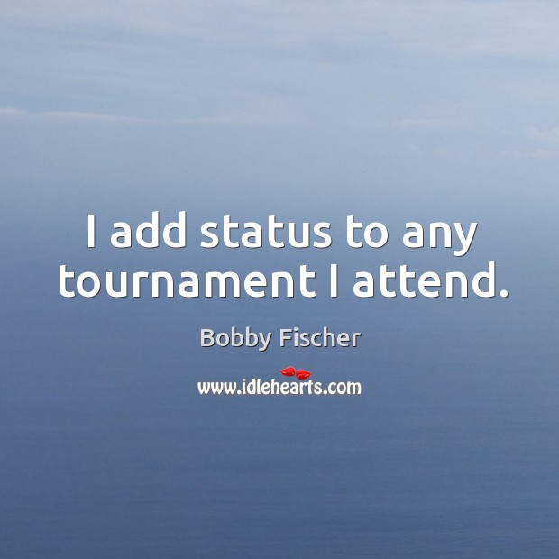Image, I add status to any tournament I attend.