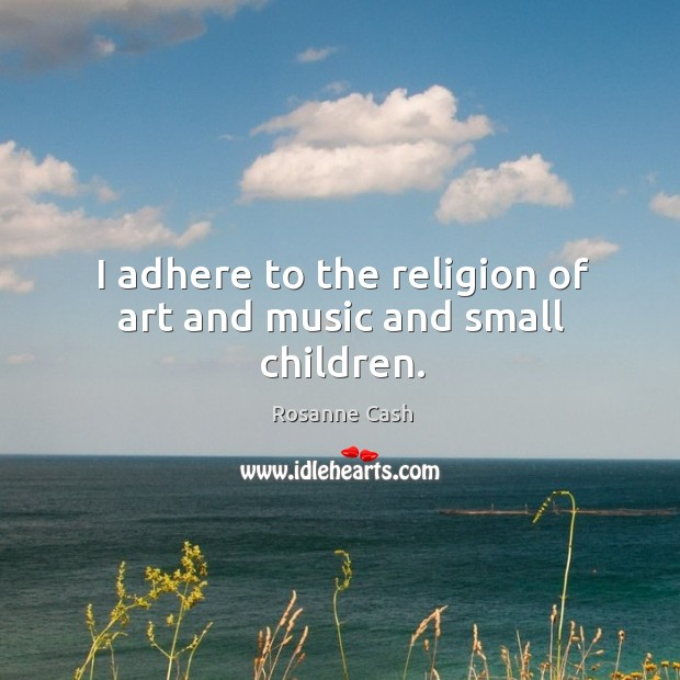 I adhere to the religion of art and music and small children. Rosanne Cash Picture Quote