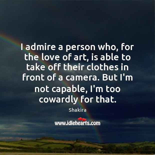 I admire a person who, for the love of art, is able Shakira Picture Quote