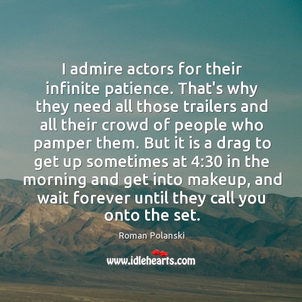 I admire actors for their infinite patience. That's why they need all Image