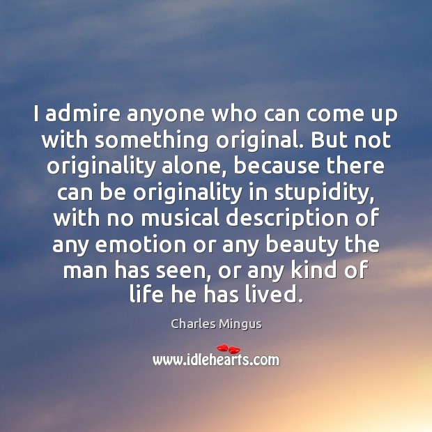 I admire anyone who can come up with something original. But not Charles Mingus Picture Quote