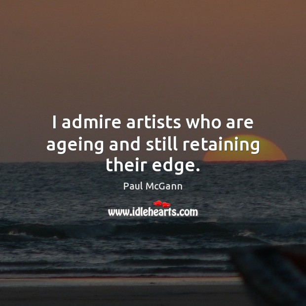 I admire artists who are ageing and still retaining their edge. Image