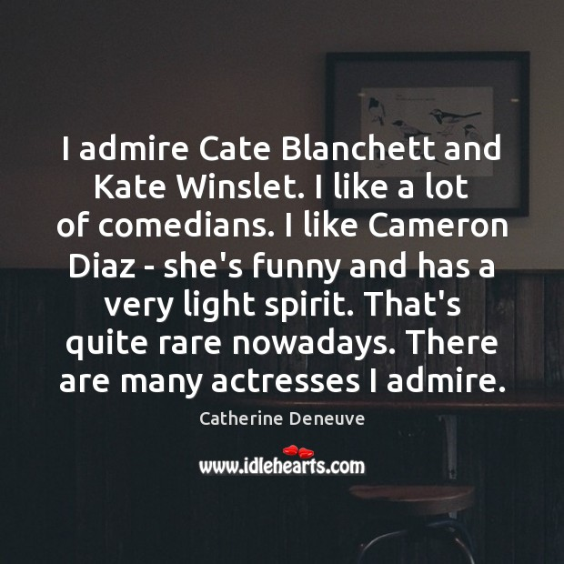 I admire Cate Blanchett and Kate Winslet. I like a lot of Catherine Deneuve Picture Quote