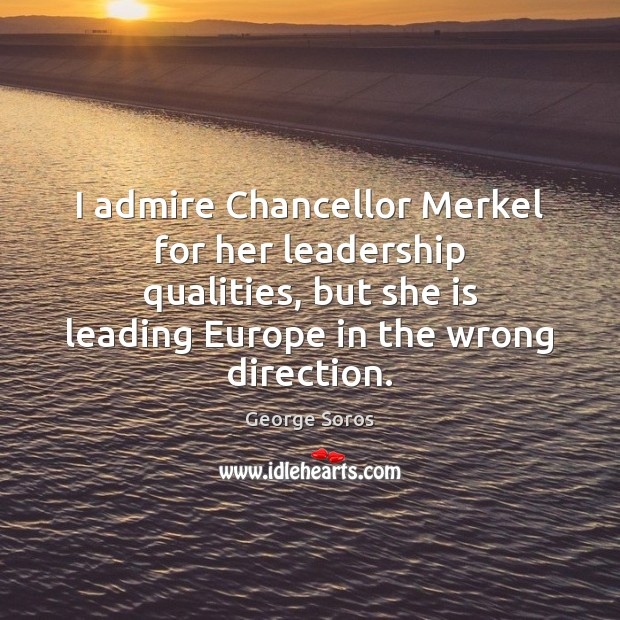 I admire Chancellor Merkel for her leadership qualities, but she is leading George Soros Picture Quote