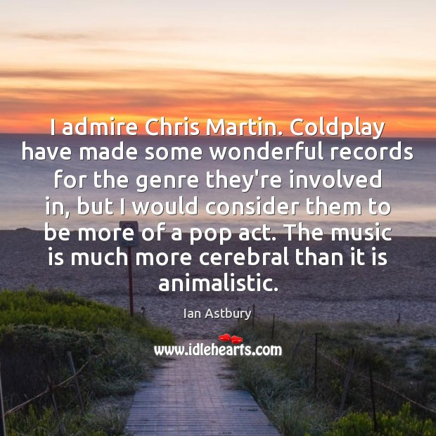 Image, I admire Chris Martin. Coldplay have made some wonderful records for the