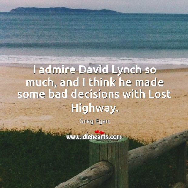 I admire david lynch so much, and I think he made some bad decisions with lost highway. Greg Egan Picture Quote