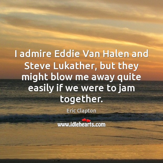 Image, I admire Eddie Van Halen and Steve Lukather, but they might blow