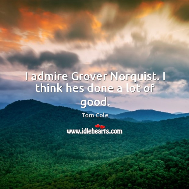 I admire Grover Norquist. I think hes done a lot of good. Image