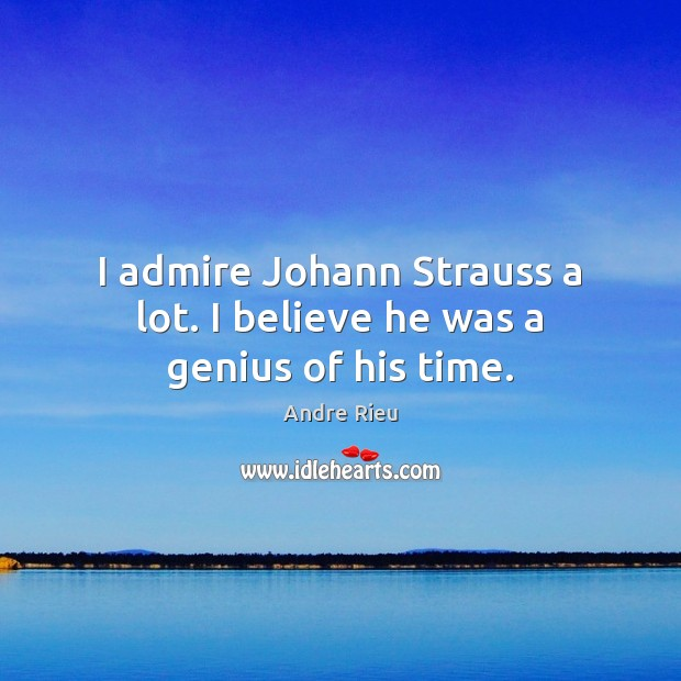 Image, I admire Johann Strauss a lot. I believe he was a genius of his time.