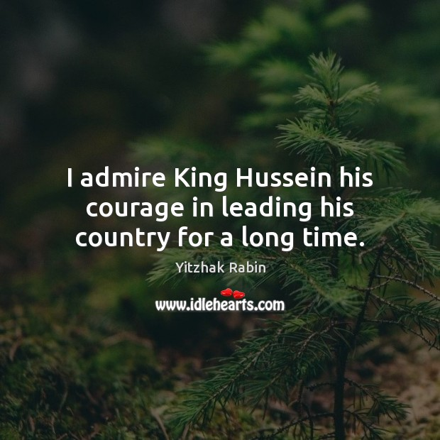 I admire King Hussein his courage in leading his country for a long time. Yitzhak Rabin Picture Quote