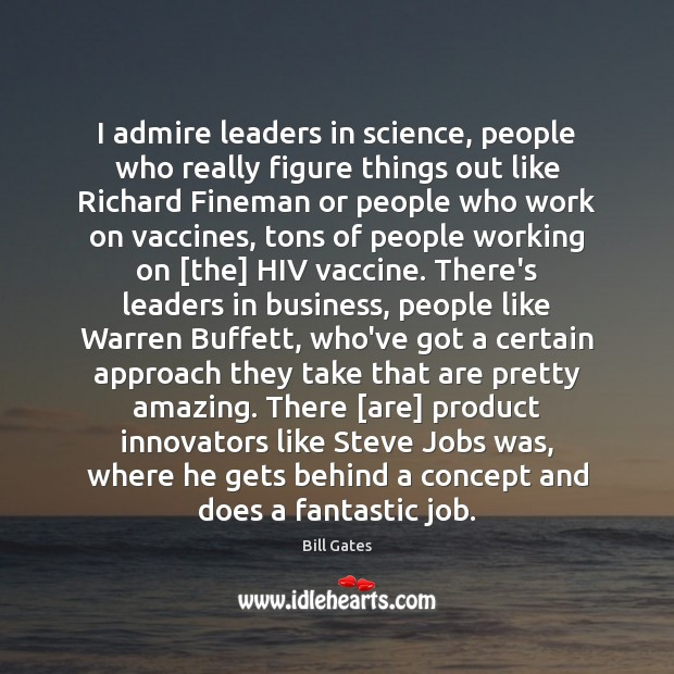 I admire leaders in science, people who really figure things out like Bill Gates Picture Quote