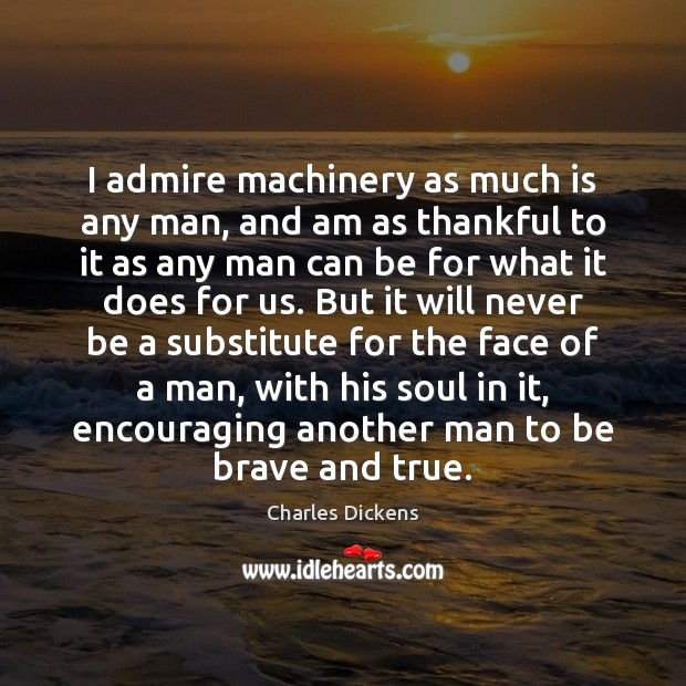 I admire machinery as much is any man, and am as thankful Thankful Quotes Image