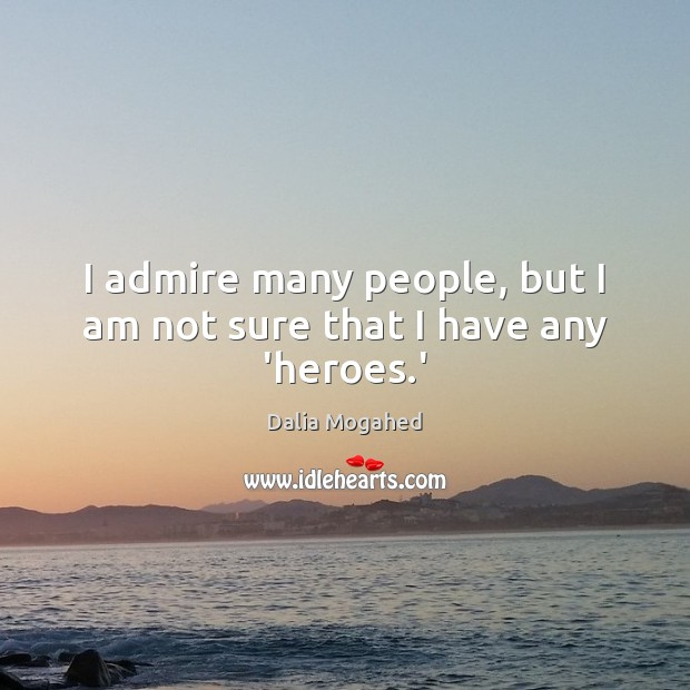 Image about I admire many people, but I am not sure that I have any 'heroes.'
