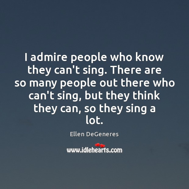 I admire people who know they can't sing. There are so many Ellen DeGeneres Picture Quote