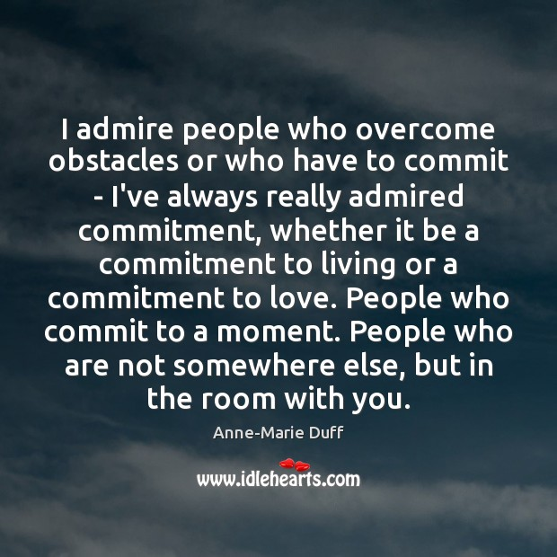 Image, I admire people who overcome obstacles or who have to commit –