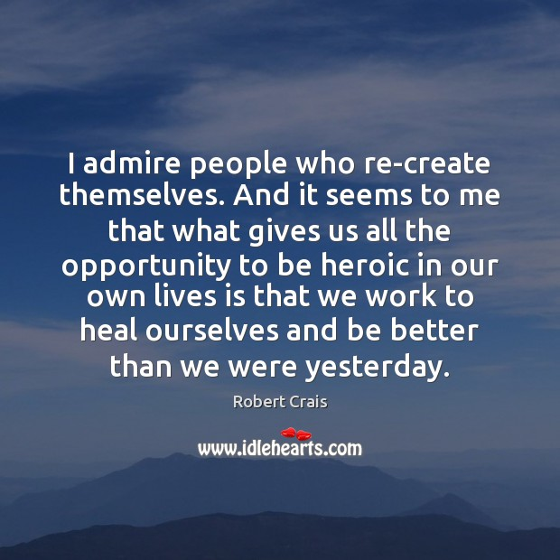 I admire people who re-create themselves. And it seems to me that Robert Crais Picture Quote