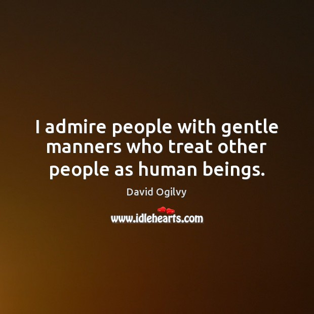 I admire people with gentle manners who treat other people as human beings. Image