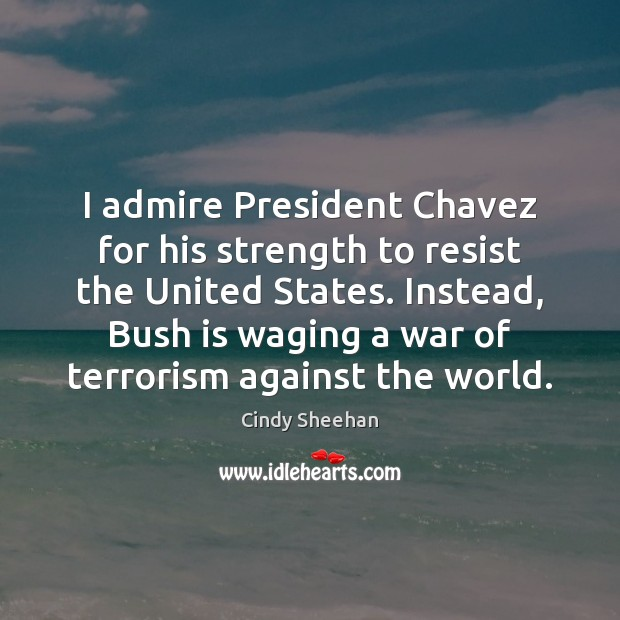 I admire President Chavez for his strength to resist the United States. Cindy Sheehan Picture Quote
