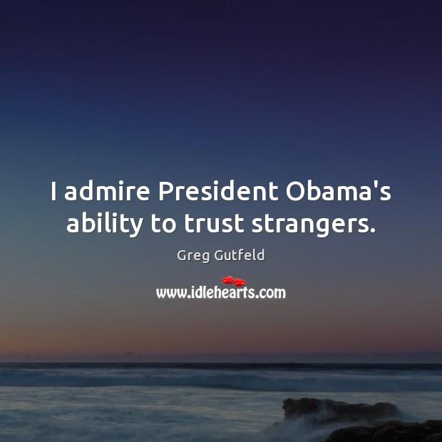 I admire President Obama's ability to trust strangers. Greg Gutfeld Picture Quote