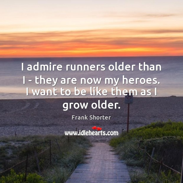 I admire runners older than I – they are now my heroes. Image