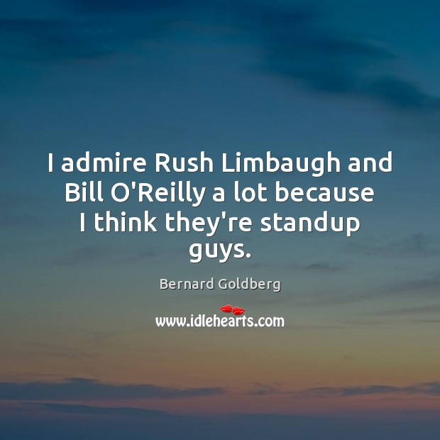 Image, I admire Rush Limbaugh and Bill O'Reilly a lot because I think they're standup guys.