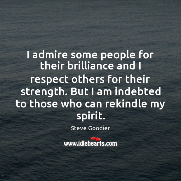 I admire some people for their brilliance and I respect others for Steve Goodier Picture Quote