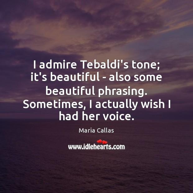 I admire Tebaldi's tone; it's beautiful – also some beautiful phrasing. Sometimes, Maria Callas Picture Quote