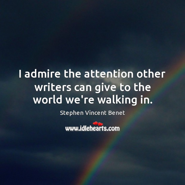 I admire the attention other writers can give to the world we're walking in. Stephen Vincent Benet Picture Quote