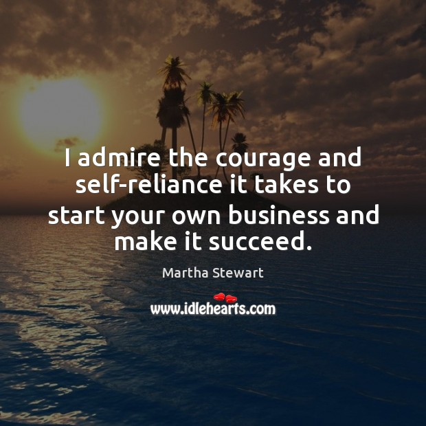 I admire the courage and self-reliance it takes to start your own Martha Stewart Picture Quote