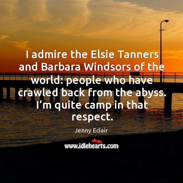 I admire the elsie tanners and barbara windsors of the world: people who have Image