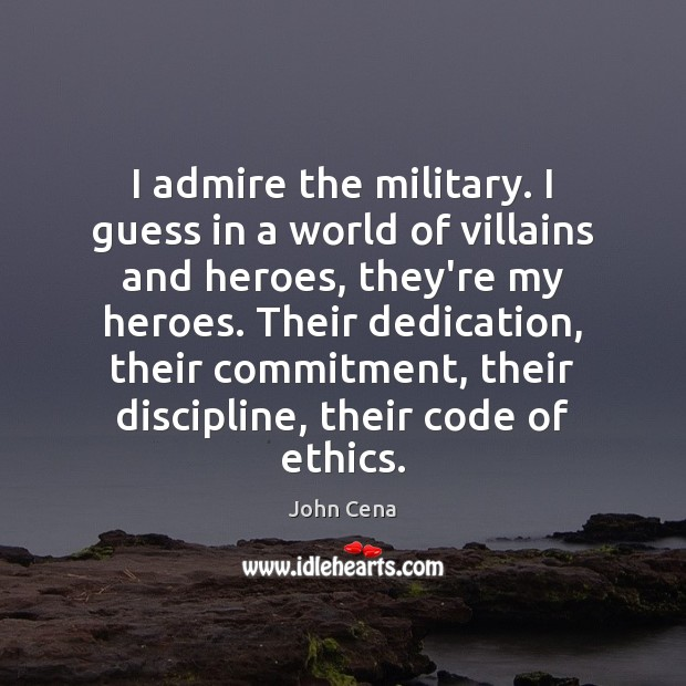 I admire the military. I guess in a world of villains and John Cena Picture Quote