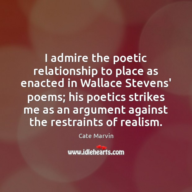 I admire the poetic relationship to place as enacted in Wallace Stevens' Cate Marvin Picture Quote