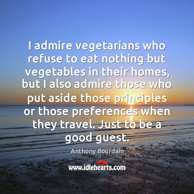 I admire vegetarians who refuse to eat nothing but vegetables in their Image